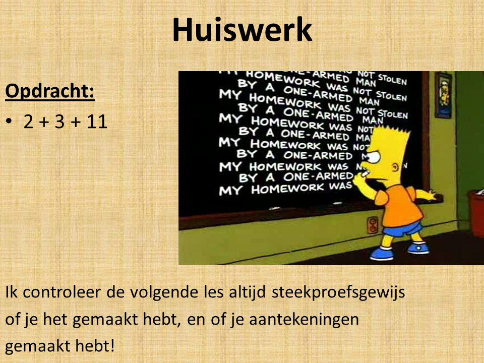 Huiswerk Opdracht: 2 + 3 + 11. Ik controleer de volgende les altijd steekproefsgewijs. of je het gemaakt hebt, en of je aantekeningen.