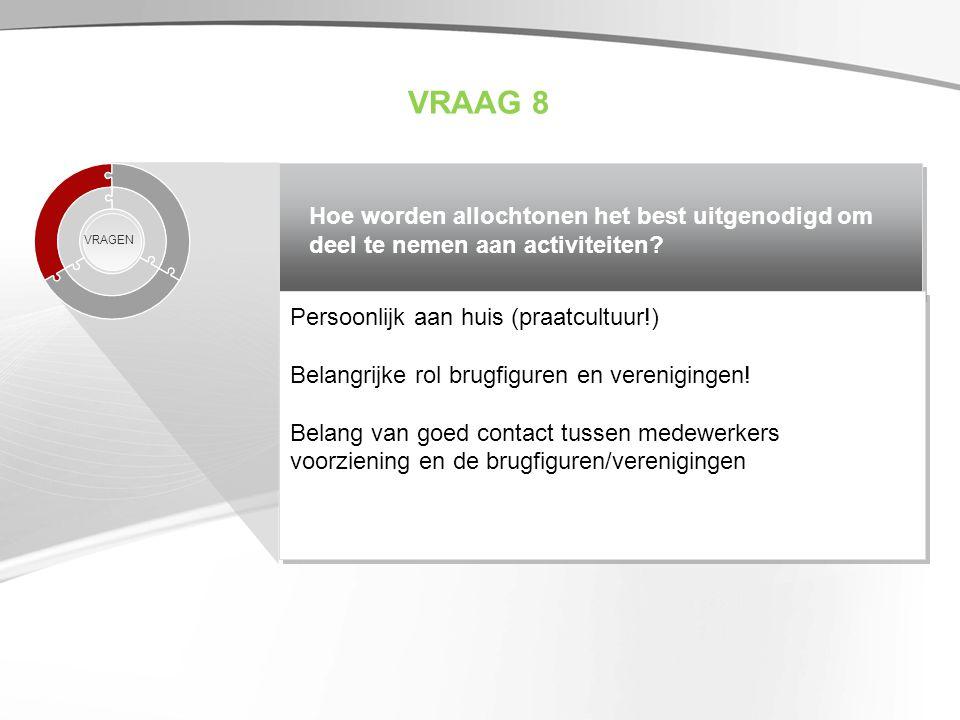 VRAAG 8 Hoe worden allochtonen het best uitgenodigd om deel te nemen aan activiteiten VRAGEN. Persoonlijk aan huis (praatcultuur!)