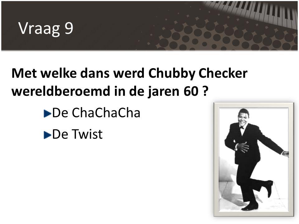Vraag 9 Met welke dans werd Chubby Checker wereldberoemd in de jaren 60 De ChaChaCha De Twist