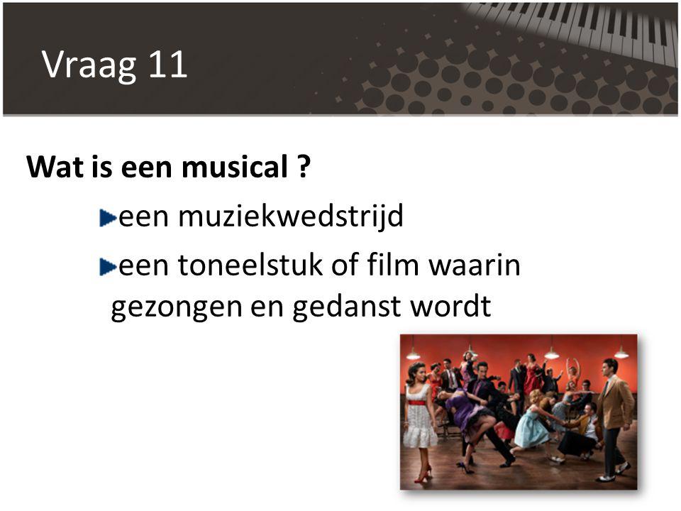Vraag 11 Wat is een musical een muziekwedstrijd