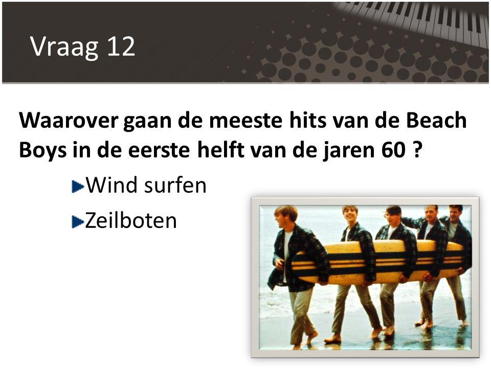 Vraag 12 Waarover gaan de meeste hits van de Beach Boys in de eerste helft van de jaren 60 Wind surfen.