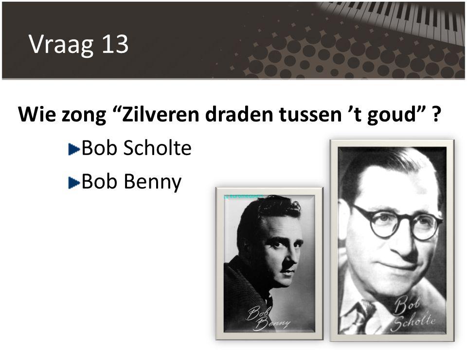 Vraag 13 Wie zong Zilveren draden tussen 't goud Bob Scholte