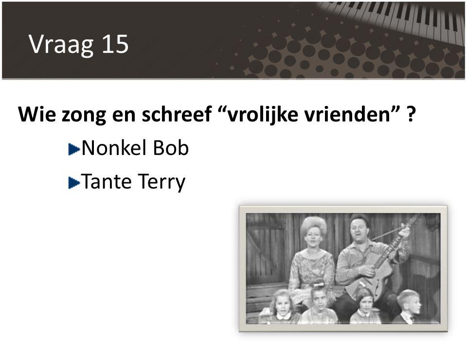 Vraag 15 Wie zong en schreef vrolijke vrienden Nonkel Bob