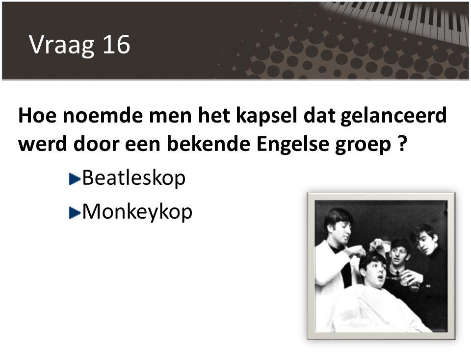 Vraag 16 Hoe noemde men het kapsel dat gelanceerd werd door een bekende Engelse groep Beatleskop.
