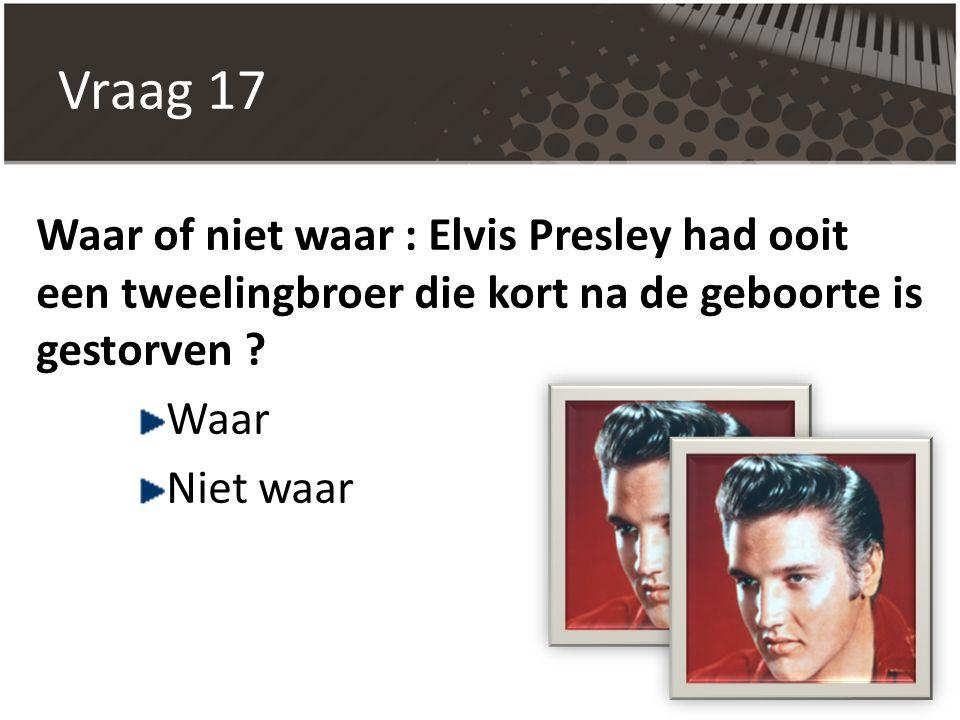 Vraag 17 Waar of niet waar : Elvis Presley had ooit een tweelingbroer die kort na de geboorte is gestorven