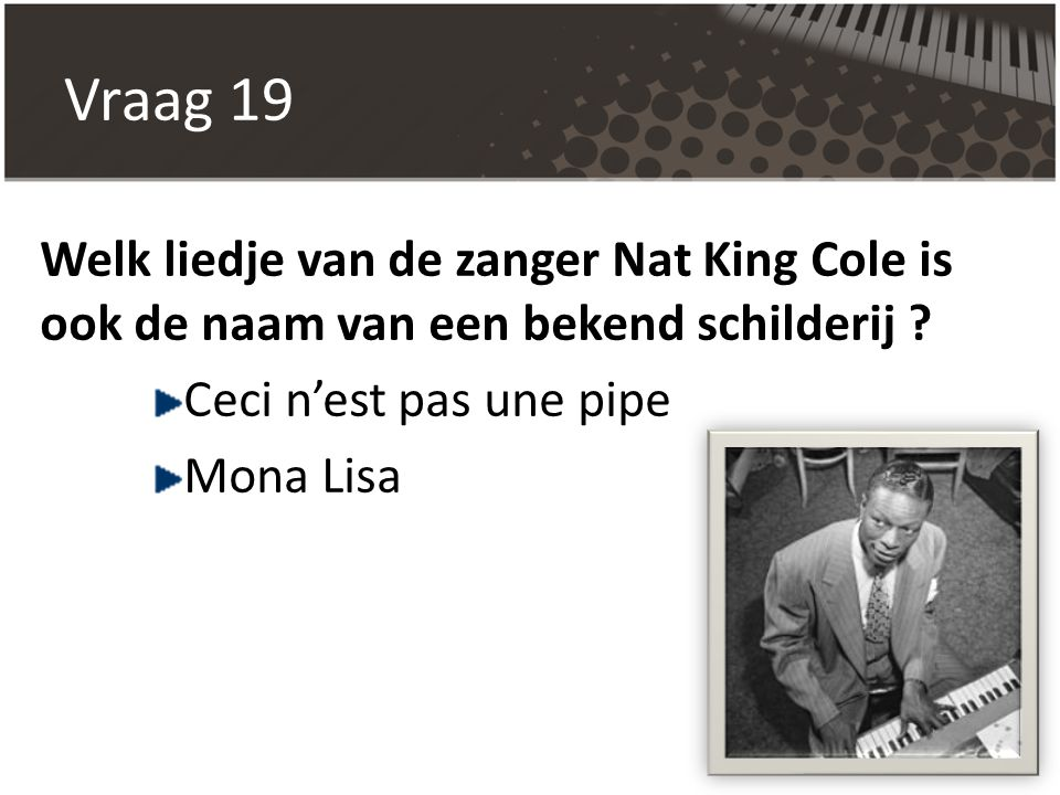 Vraag 19 Welk liedje van de zanger Nat King Cole is ook de naam van een bekend schilderij Ceci n'est pas une pipe.