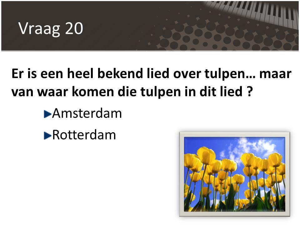 Vraag 20 Er is een heel bekend lied over tulpen… maar van waar komen die tulpen in dit lied Amsterdam.