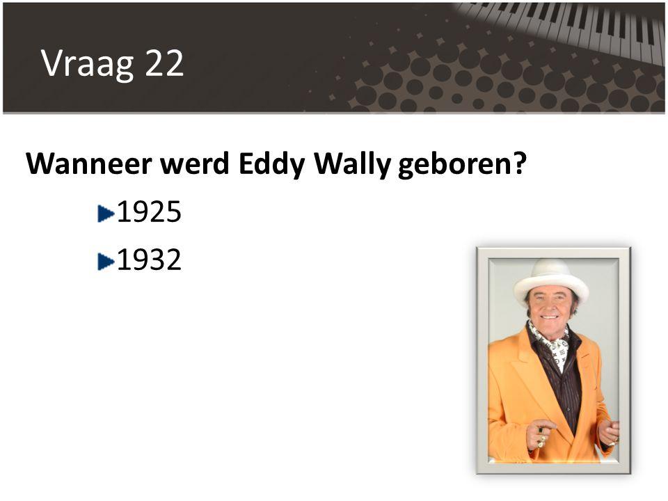 Vraag 22 Wanneer werd Eddy Wally geboren 1925 1932
