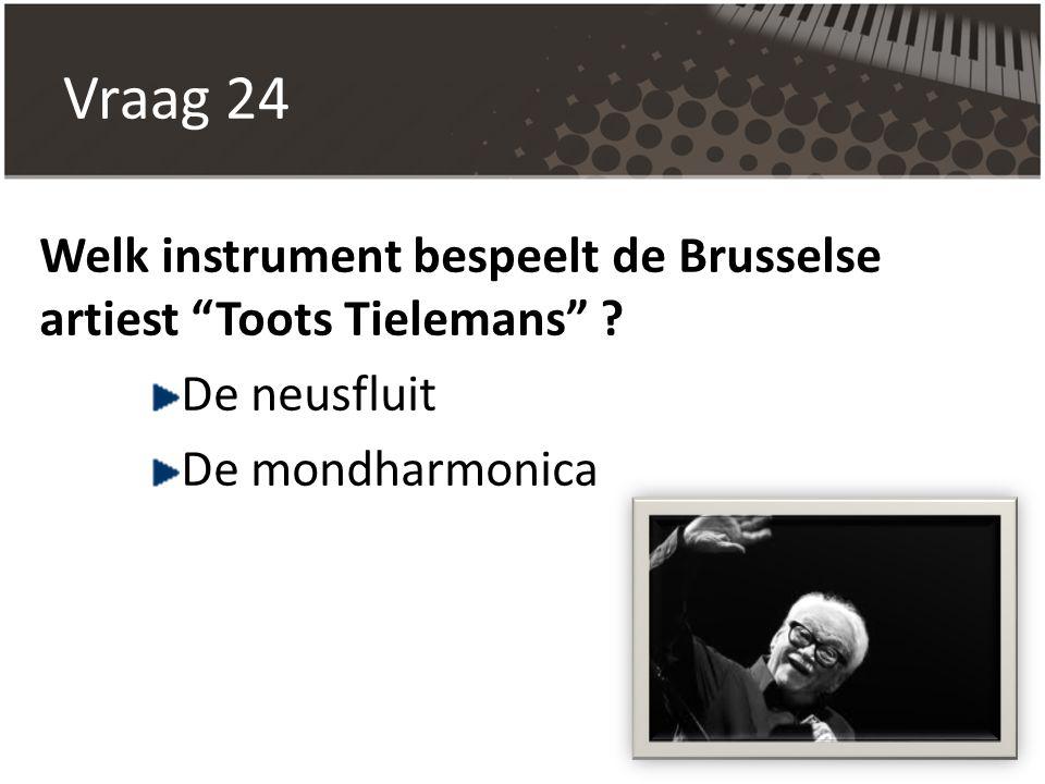 Vraag 24 Welk instrument bespeelt de Brusselse artiest Toots Tielemans .
