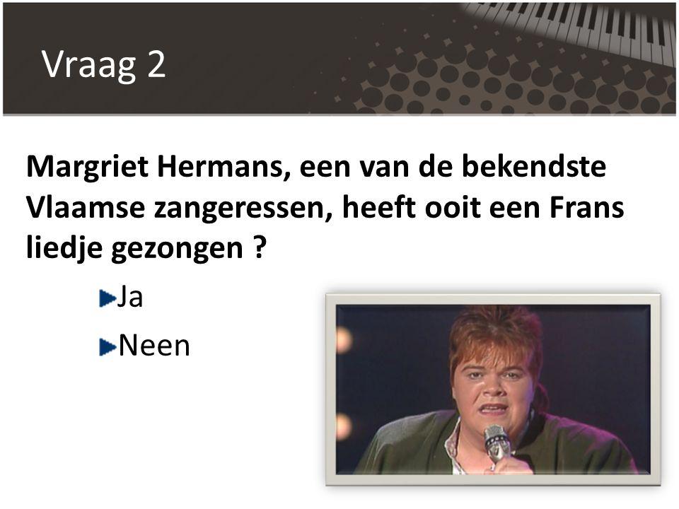 Vraag 2 Margriet Hermans, een van de bekendste Vlaamse zangeressen, heeft ooit een Frans liedje gezongen
