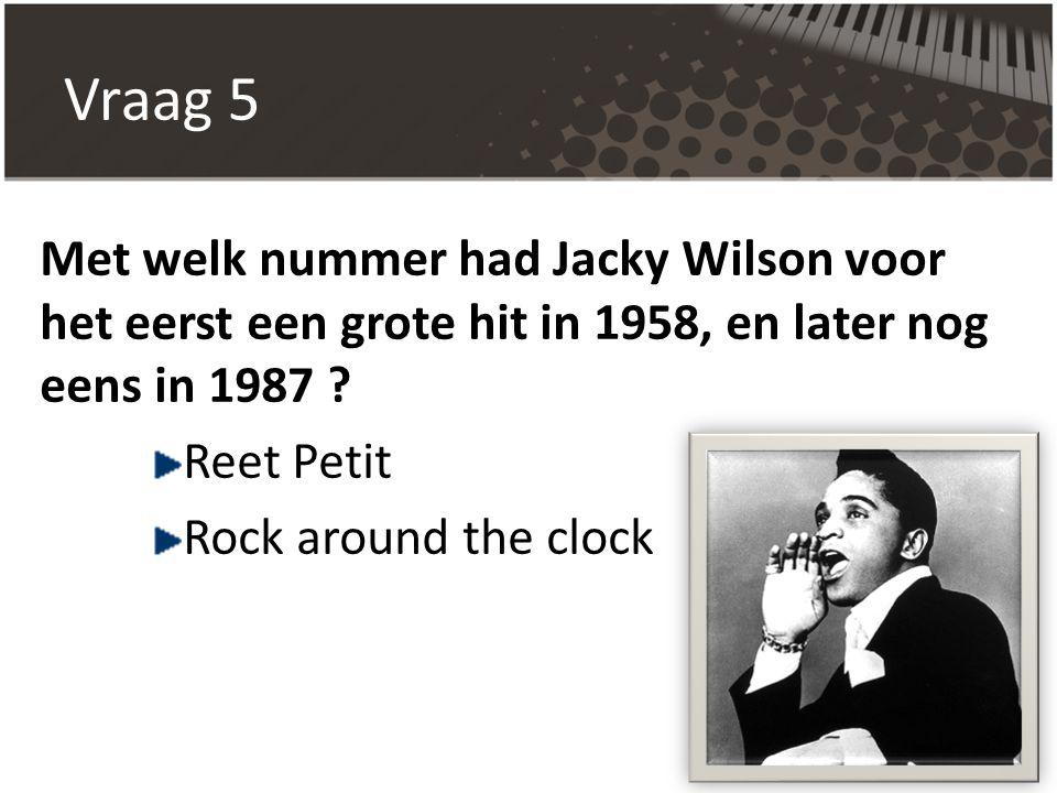 Vraag 5 Met welk nummer had Jacky Wilson voor het eerst een grote hit in 1958, en later nog eens in 1987