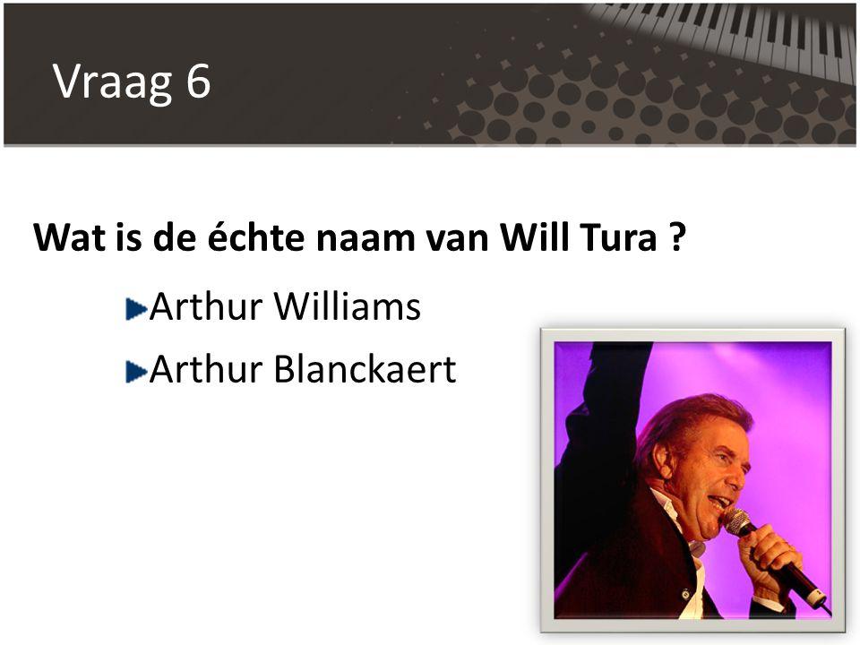 Vraag 6 Wat is de échte naam van Will Tura Arthur Williams