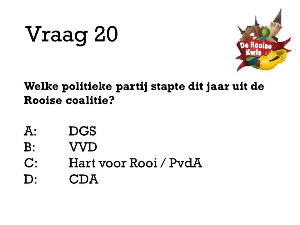 Vraag 20 A: DGS B: VVD C: Hart voor Rooi / PvdA D: CDA