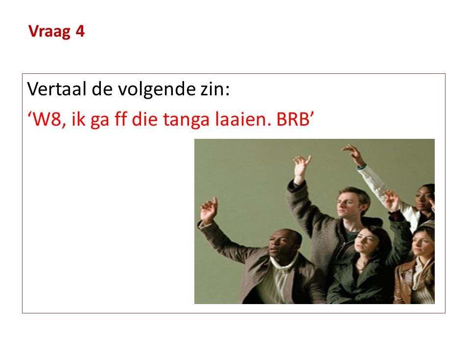 Vertaal de volgende zin: 'W8, ik ga ff die tanga laaien. BRB'