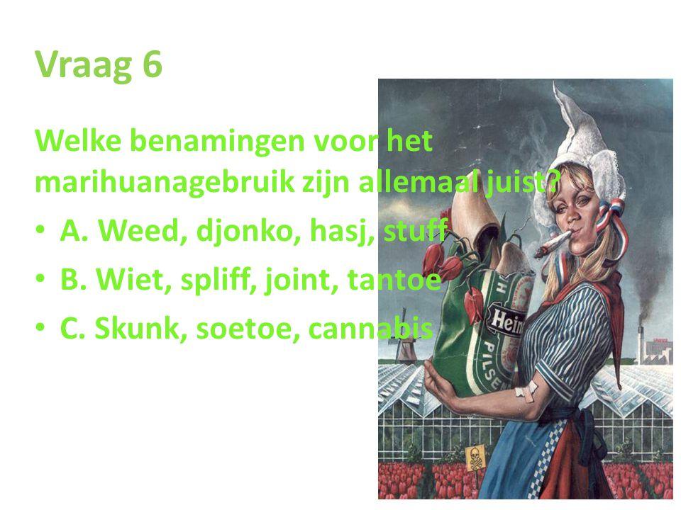 Vraag 6 Welke benamingen voor het marihuanagebruik zijn allemaal juist A. Weed, djonko, hasj, stuff.