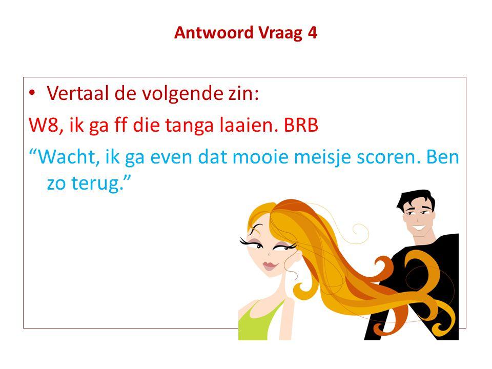 Vertaal de volgende zin: W8, ik ga ff die tanga laaien. BRB