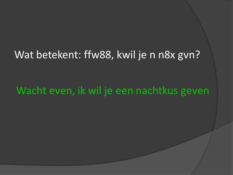 Wat betekent: ffw88, kwil je n n8x gvn