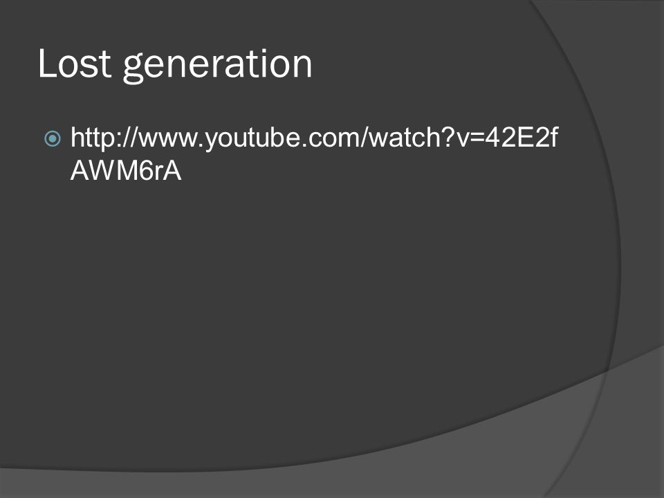 Lost generation http://www.youtube.com/watch v=42E2fAWM6rA