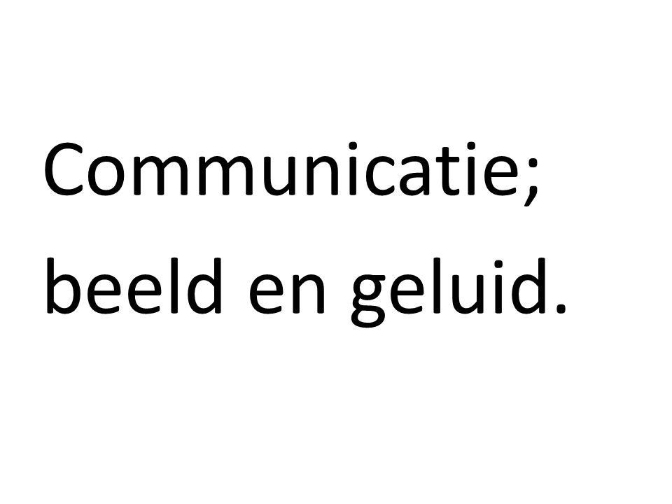 Communicatie; beeld en geluid.