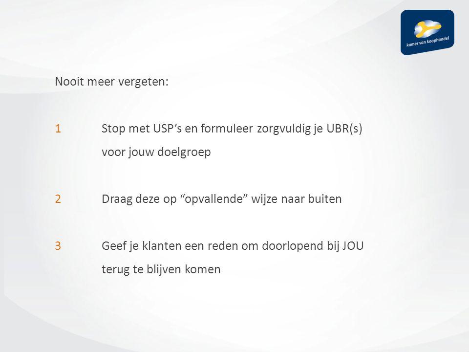 Nooit meer vergeten: 1 Stop met USP's en formuleer zorgvuldig je UBR(s) voor jouw doelgroep 2 Draag deze op opvallende wijze naar buiten 3 Geef je klanten een reden om doorlopend bij JOU terug te blijven komen