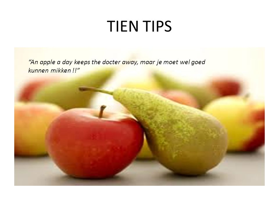 TIEN TIPS An apple a day keeps the docter away, maar je moet wel goed kunnen mikken !!