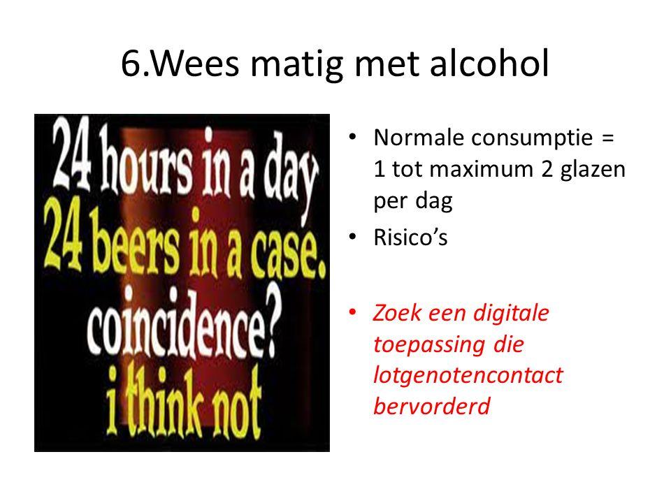 6.Wees matig met alcohol Normale consumptie = 1 tot maximum 2 glazen per dag. Risico's.