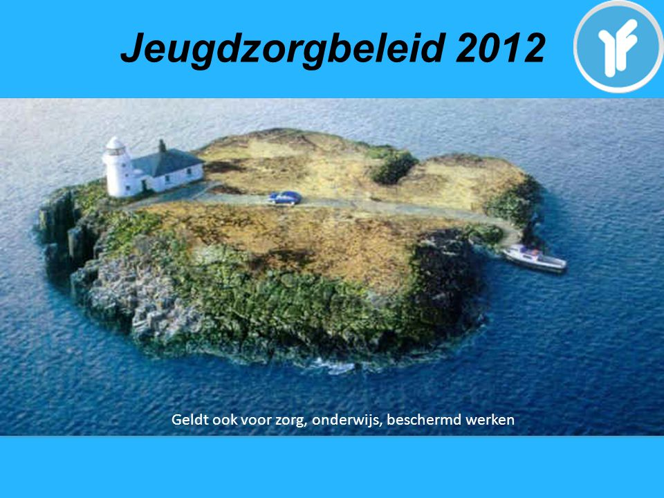 Jeugdzorgbeleid 2012 Geldt ook voor zorg, onderwijs, beschermd werken