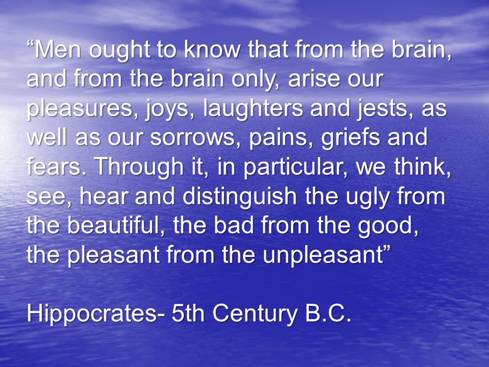 Men ought to know that from the brain, and from the brain only, arise our pleasures, joys, laughters and jests, as well as our sorrows, pains, griefs and fears. Through it, in particular, we think, see, hear and distinguish the ugly from the beautiful, the bad from the good, the pleasant from the unpleasant