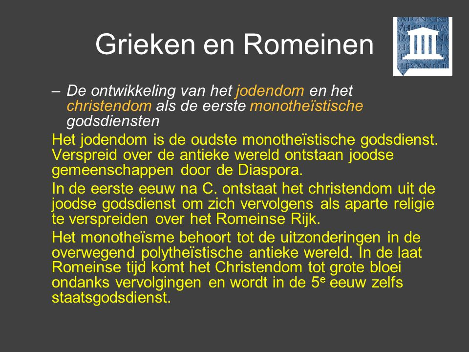 Grieken en Romeinen De ontwikkeling van het jodendom en het christendom als de eerste monotheïstische godsdiensten.