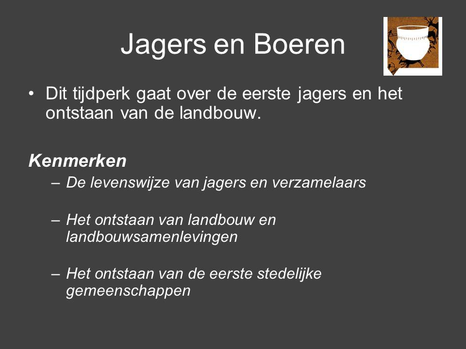 Jagers en Boeren Dit tijdperk gaat over de eerste jagers en het ontstaan van de landbouw. Kenmerken.