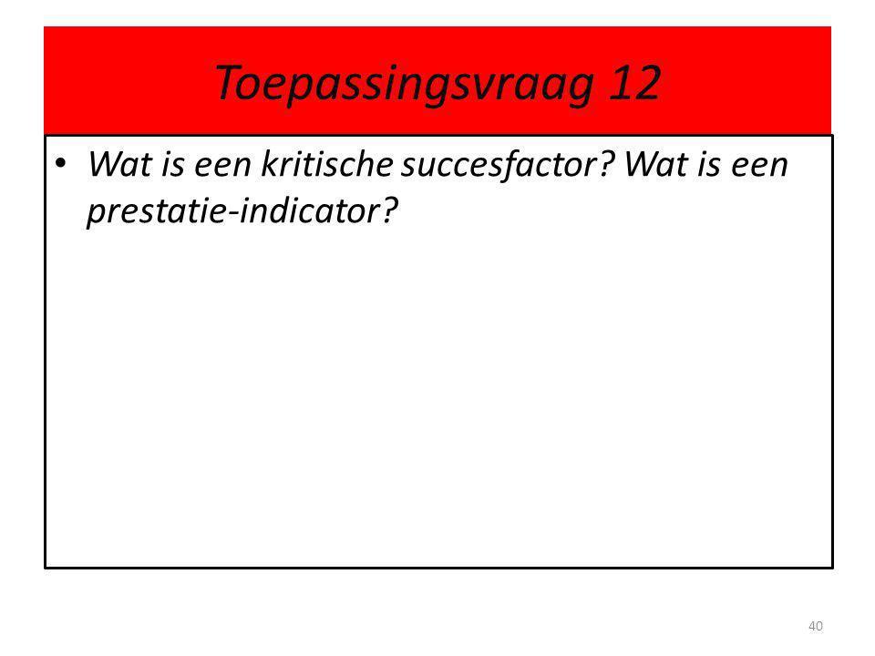 Toepassingsvraag 12 Wat is een kritische succesfactor Wat is een prestatie-indicator