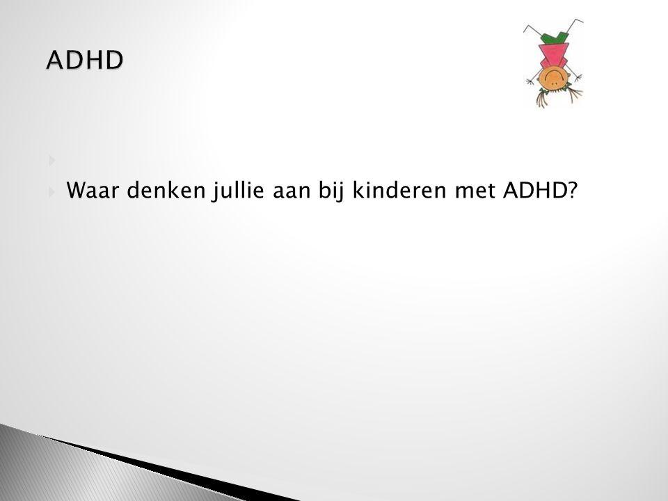 ADHD Waar denken jullie aan bij kinderen met ADHD