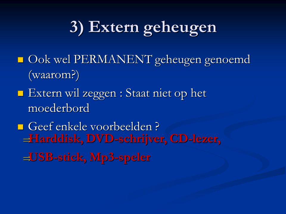 3) Extern geheugen Ook wel PERMANENT geheugen genoemd (waarom )