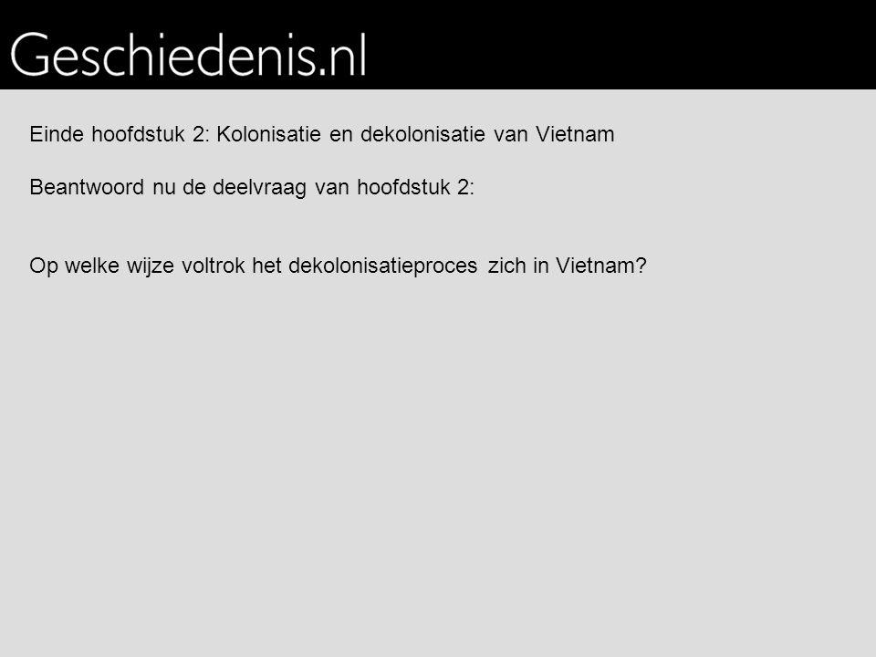 Einde hoofdstuk 2: Kolonisatie en dekolonisatie van Vietnam Beantwoord nu de deelvraag van hoofdstuk 2: