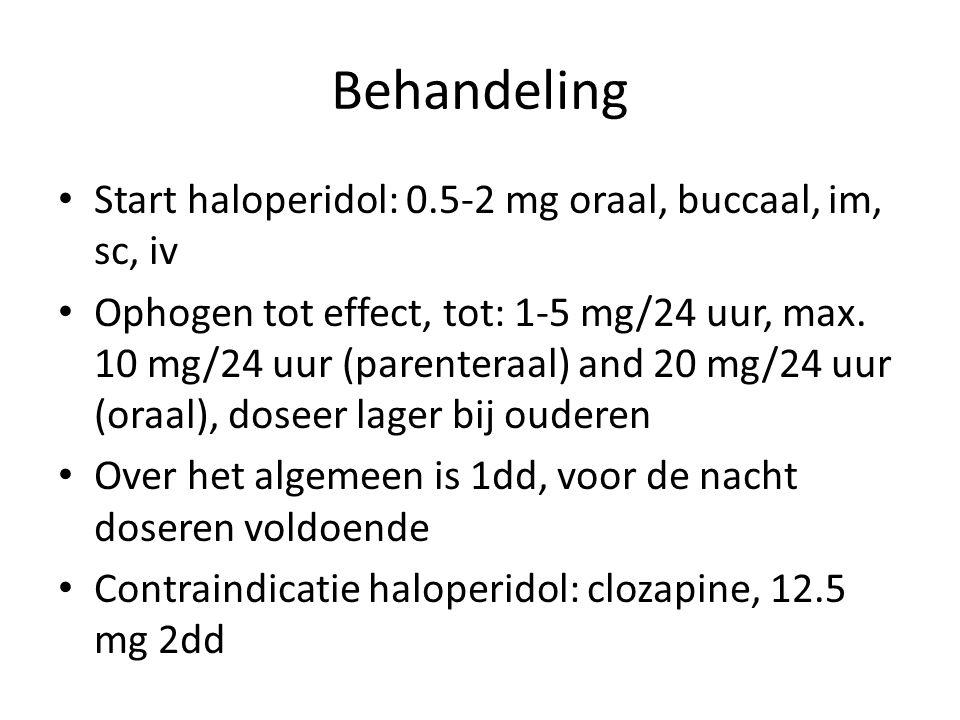 Behandeling Start haloperidol: 0.5-2 mg oraal, buccaal, im, sc, iv