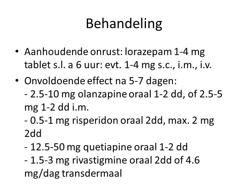 Behandeling Aanhoudende onrust: lorazepam 1-4 mg tablet s.l. a 6 uur: evt. 1-4 mg s.c., i.m., i.v.