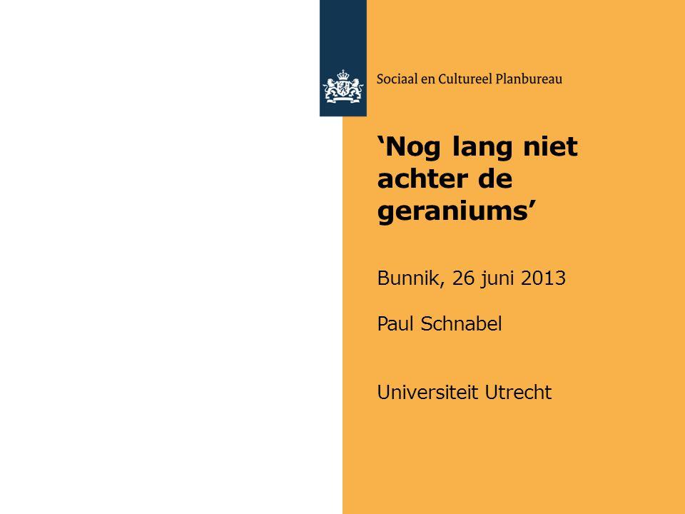 'Nog lang niet achter de geraniums' Bunnik, 26 juni 2013 Paul Schnabel Universiteit Utrecht
