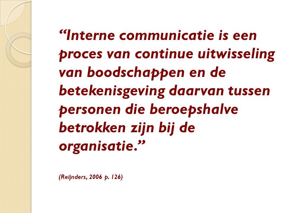 Interne communicatie is een proces van continue uitwisseling van boodschappen en de betekenisgeving daarvan tussen personen die beroepshalve betrokken zijn bij de organisatie. (Reijnders, 2006 p.