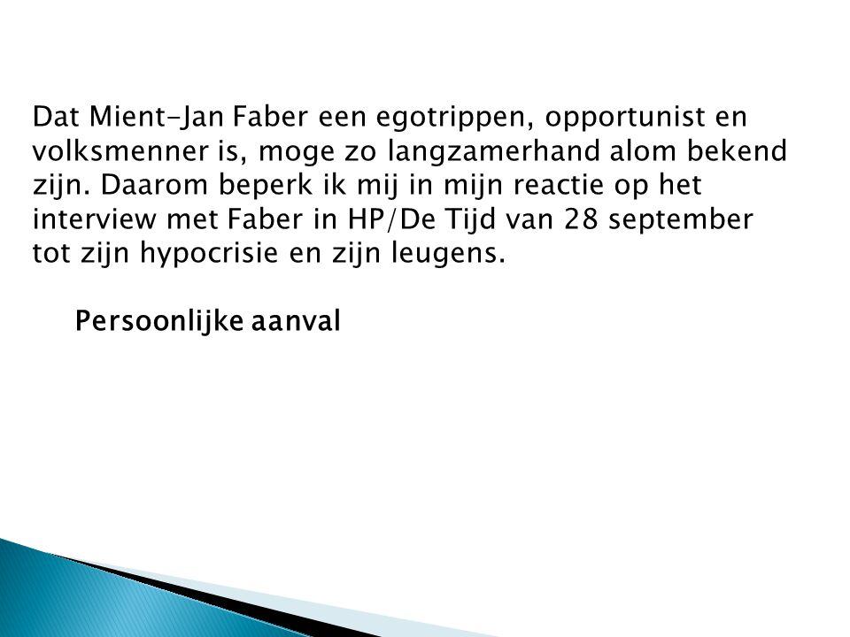 Dat Mient-Jan Faber een egotrippen, opportunist en volksmenner is, moge zo langzamerhand alom bekend zijn. Daarom beperk ik mij in mijn reactie op het interview met Faber in HP/De Tijd van 28 september tot zijn hypocrisie en zijn leugens.