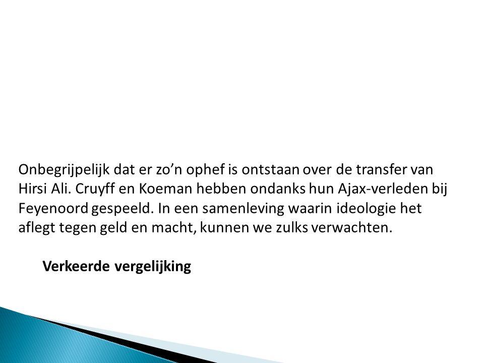 Onbegrijpelijk dat er zo'n ophef is ontstaan over de transfer van Hirsi Ali. Cruyff en Koeman hebben ondanks hun Ajax-verleden bij Feyenoord gespeeld. In een samenleving waarin ideologie het aflegt tegen geld en macht, kunnen we zulks verwachten.