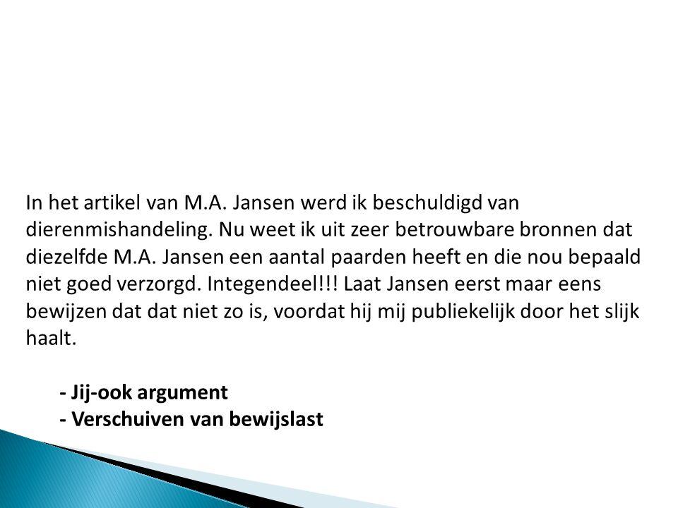 In het artikel van M.A. Jansen werd ik beschuldigd van dierenmishandeling. Nu weet ik uit zeer betrouwbare bronnen dat diezelfde M.A. Jansen een aantal paarden heeft en die nou bepaald niet goed verzorgd. Integendeel!!! Laat Jansen eerst maar eens bewijzen dat dat niet zo is, voordat hij mij publiekelijk door het slijk haalt.