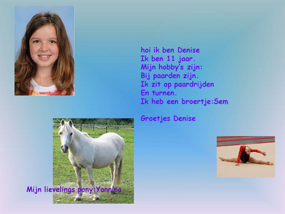 hoi ik ben Denise Ik ben 11 jaar. Mijn hobby's zijn: Bij paarden zijn. Ik zit op paardrijden. En turnen.