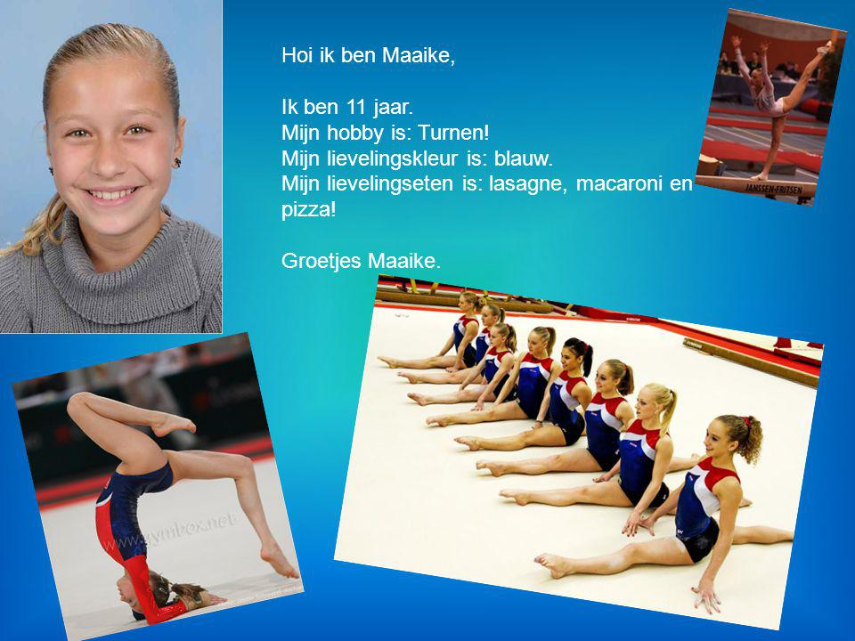 Hoi ik ben Maaike, Ik ben 11 jaar. Mijn hobby is: Turnen! Mijn lievelingskleur is: blauw. Mijn lievelingseten is: lasagne, macaroni en pizza!