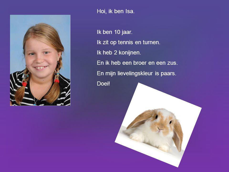 Hoi, ik ben Isa. Ik ben 10 jaar. Ik zit op tennis en turnen. Ik heb 2 konijnen. En ik heb een broer en een zus.