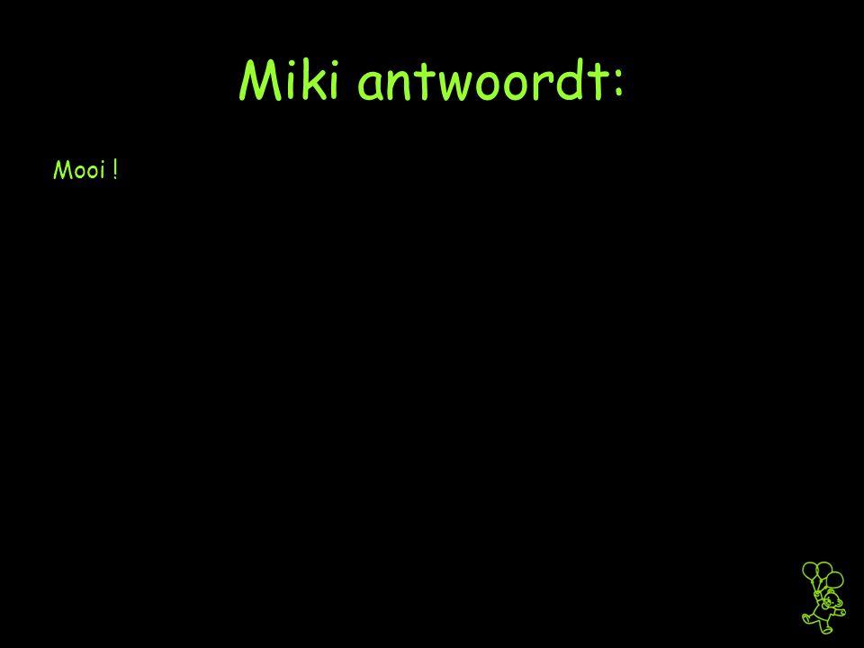 Miki antwoordt: Mooi !