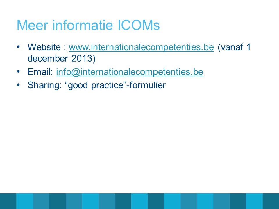 Meer informatie ICOMs Website : www.internationalecompetenties.be (vanaf 1 december 2013) Email: info@internationalecompetenties.be.