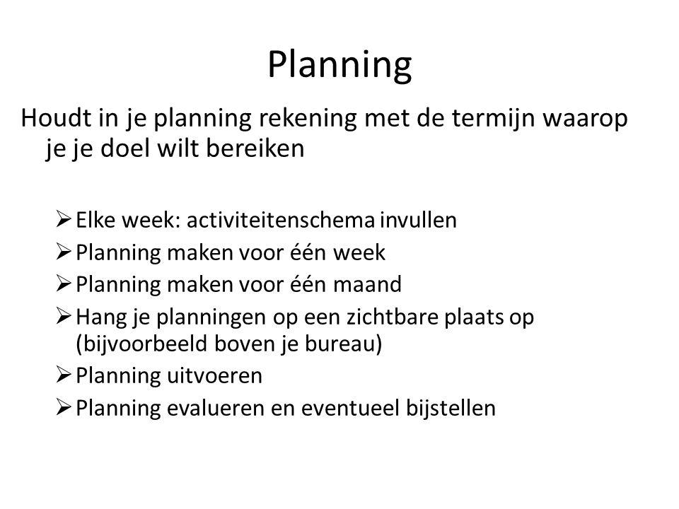 Planning Houdt in je planning rekening met de termijn waarop je je doel wilt bereiken. Elke week: activiteitenschema invullen.