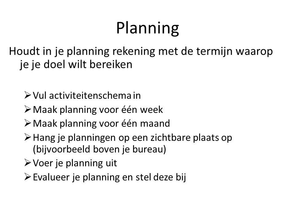 Planning Houdt in je planning rekening met de termijn waarop je je doel wilt bereiken. Vul activiteitenschema in.