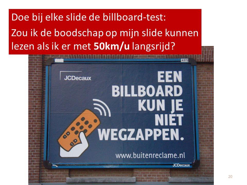 Doe bij elke slide de billboard-test: Zou ik de boodschap op mijn slide kunnen lezen als ik er met 50km/u langsrijd