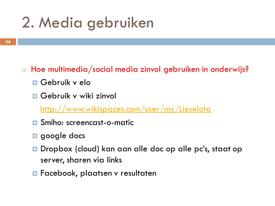 2. Media gebruiken Hoe multimedia/social media zinvol gebruiken in onderwijs Gebruik v elo. Gebruik v wiki zinvol.